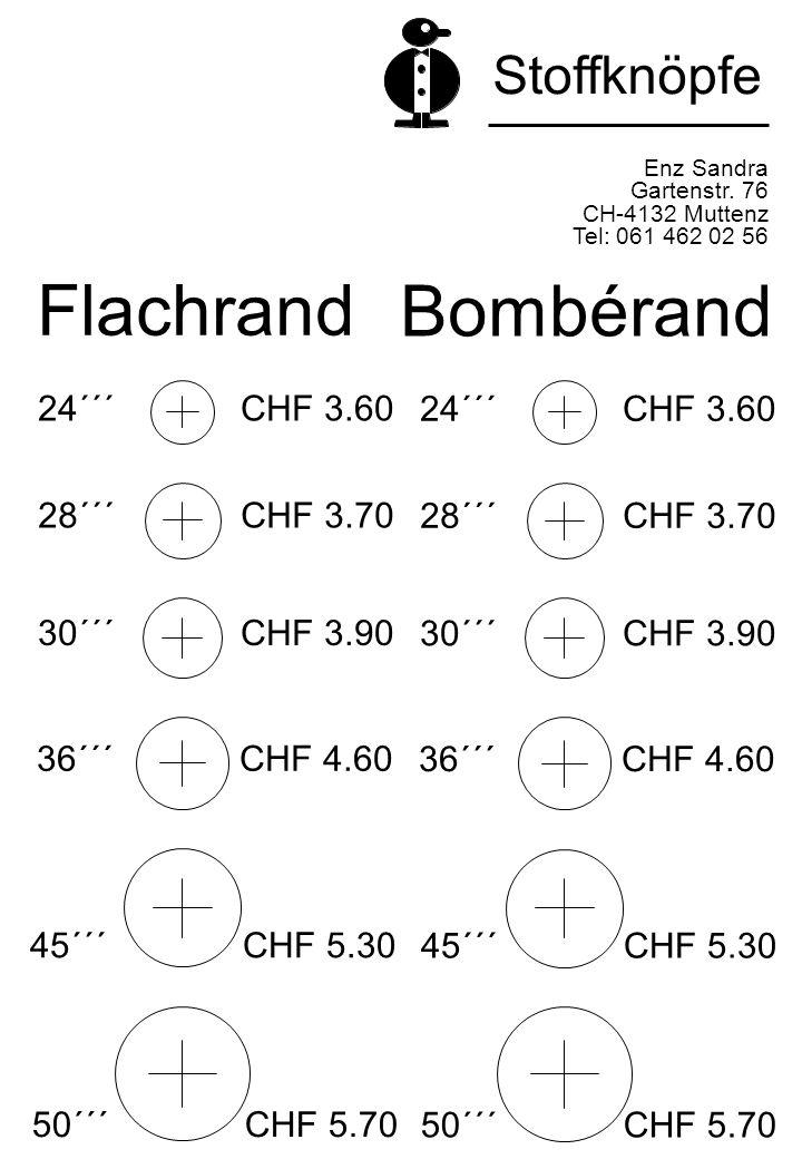 Flachrand Enz Sandra Gartenstr. 76 CH-4132 Muttenz Tel: 061 462 02 56 Stoffknöpfe Bombérand 24´´´ CHF 3.60 30´´´ CHF 3.90 28´´´ CHF 3.70 36´´´ CHF 4.6