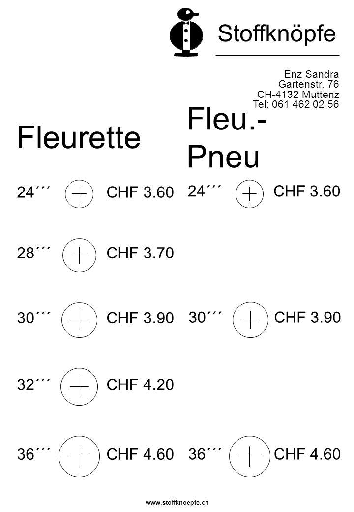 Fleurette Enz Sandra Gartenstr. 76 CH-4132 Muttenz Tel: 061 462 02 56 Stoffknöpfe Fleu.- Pneu 24´´´ CHF 3.60 36´´´ CHF 4.60 30´´´ CHF 3.90 32´´´ CHF 4