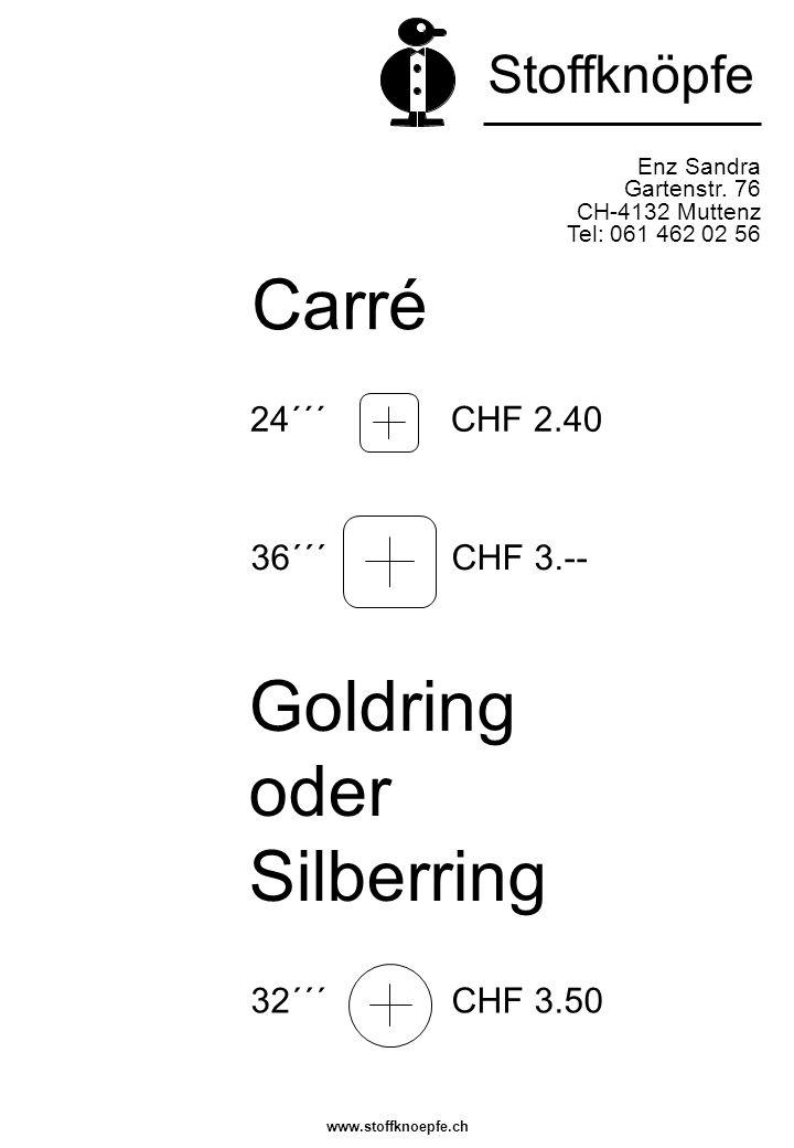 Enz Sandra Gartenstr. 76 CH-4132 Muttenz Tel: 061 462 02 56 32´´´ CHF 3.50 Stoffknöpfe 24´´´ CHF 2.40 36´´´ CHF 3.-- Goldring oder Silberring Carré ww