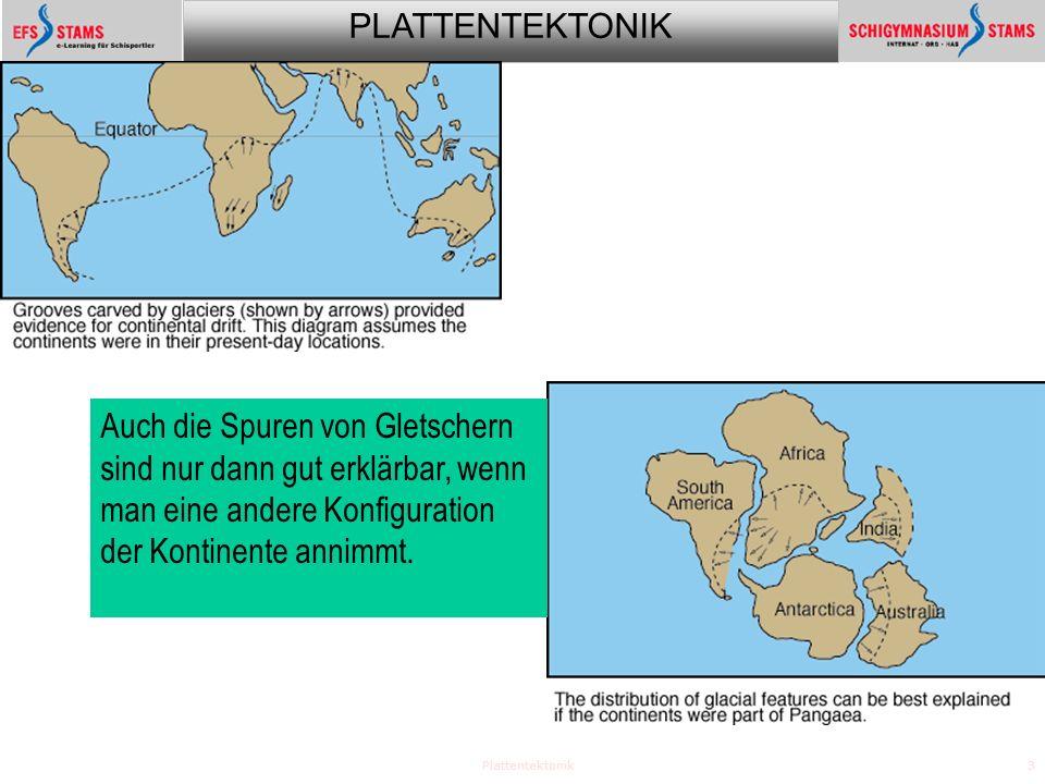 PLATTENTEKTONIK Plattentektonik3 Auch die Spuren von Gletschern sind nur dann gut erklärbar, wenn man eine andere Konfiguration der Kontinente annimmt.