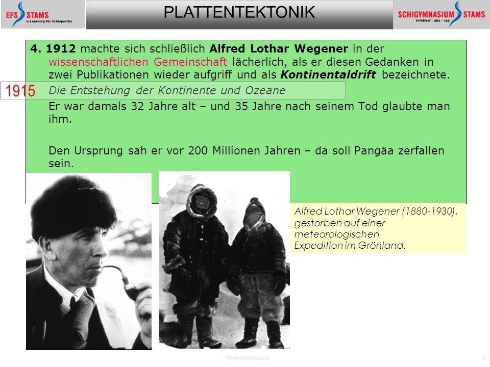 PLATTENTEKTONIK Plattentektonik4 4. 1912 machte sich schließlich Alfred Lothar Wegener in der wissenschaftlichen Gemeinschaft lächerlich, als er diese