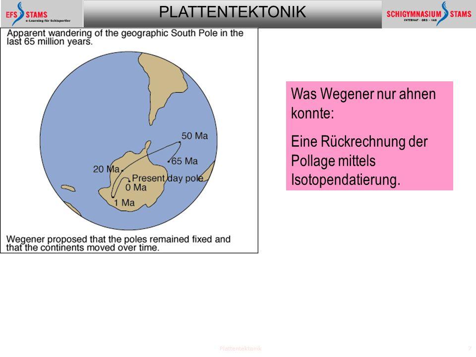 PLATTENTEKTONIK Plattentektonik7 Was Wegener nur ahnen konnte: Eine Rückrechnung der Pollage mittels Isotopendatierung.