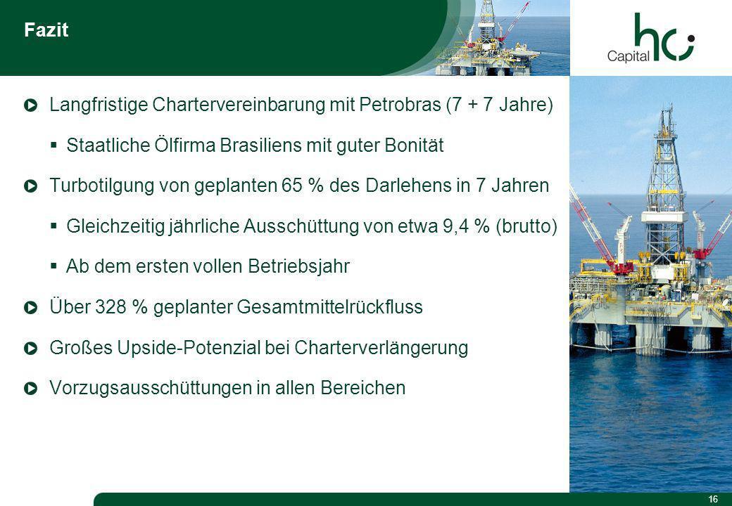 16 Fazit Langfristige Chartervereinbarung mit Petrobras (7 + 7 Jahre) Staatliche Ölfirma Brasiliens mit guter Bonität Turbotilgung von geplanten 65 % des Darlehens in 7 Jahren Gleichzeitig jährliche Ausschüttung von etwa 9,4 % (brutto) Ab dem ersten vollen Betriebsjahr Über 328 % geplanter Gesamtmittelrückfluss Großes Upside-Potenzial bei Charterverlängerung Vorzugsausschüttungen in allen Bereichen