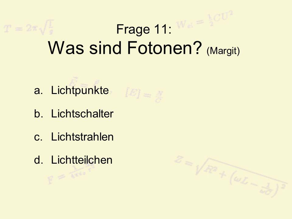 Frage 11: Was sind Fotonen? (Margit) a.Lichtpunkte b.Lichtschalter c.Lichtstrahlen d.Lichtteilchen