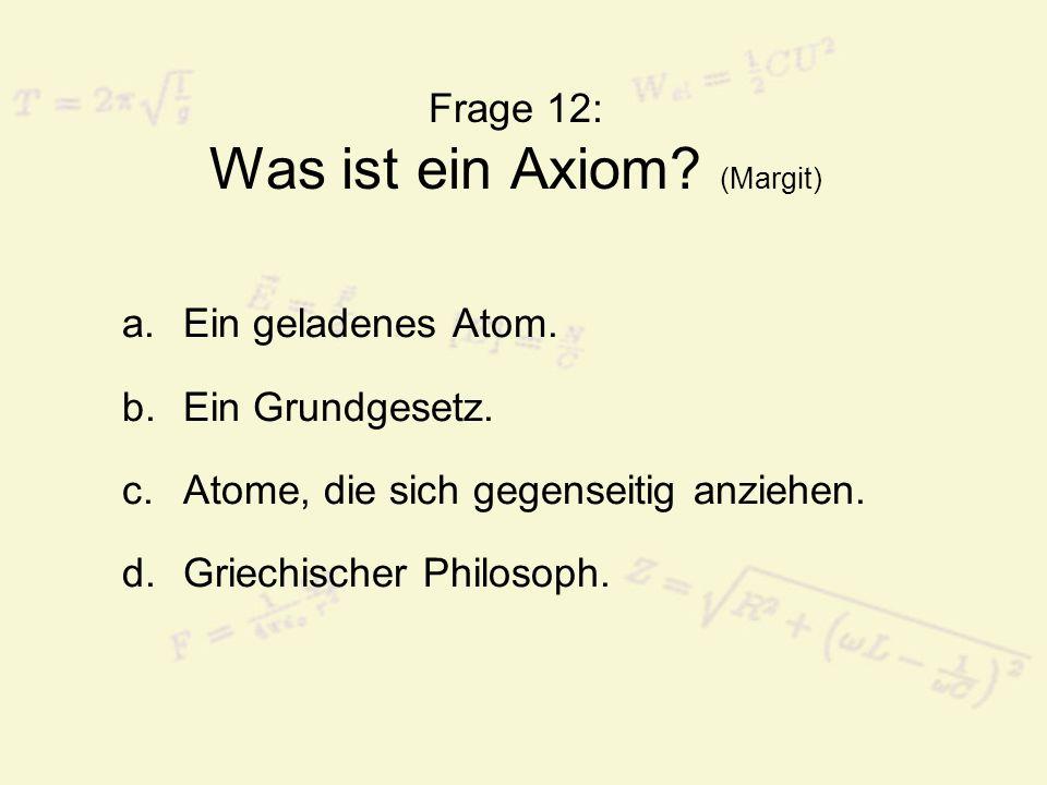 Frage 12: Was ist ein Axiom.(Margit) a.Ein geladenes Atom.