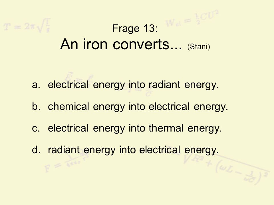 Frage 13: An iron converts... (Stani) a.electrical energy into radiant energy. b.chemical energy into electrical energy. c.electrical energy into ther