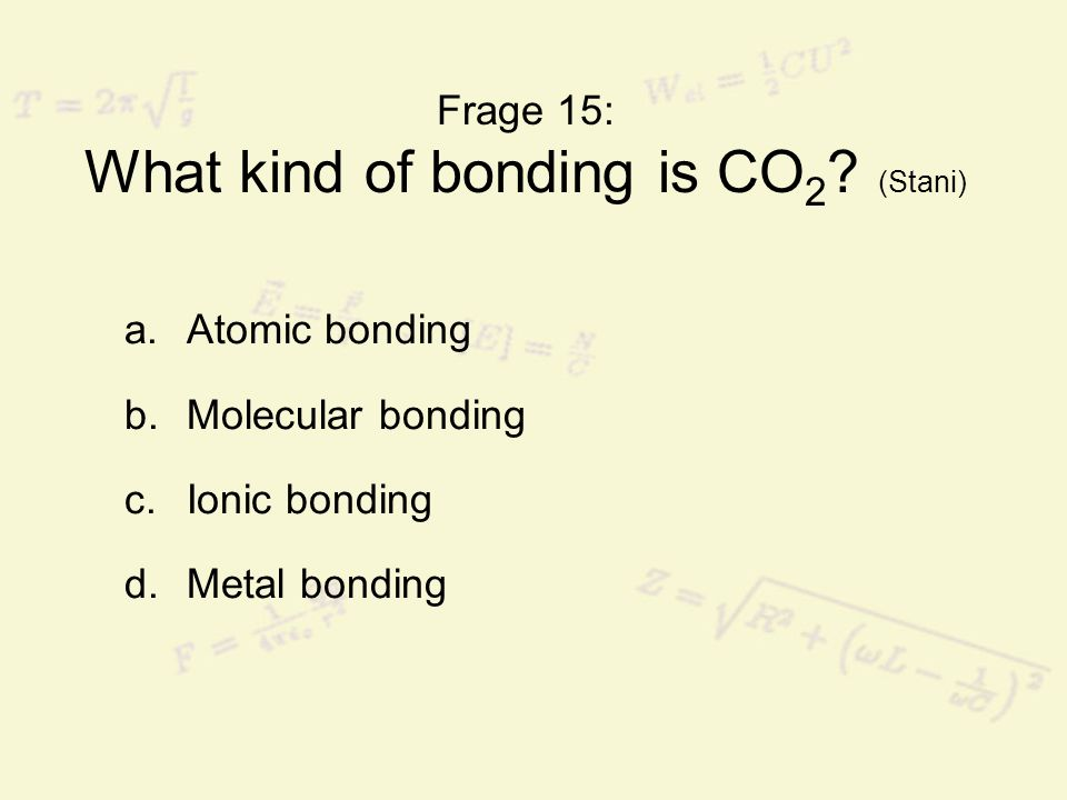 Frage 15: What kind of bonding is CO 2 ? (Stani) a.Atomic bonding b.Molecular bonding c.Ionic bonding d.Metal bonding