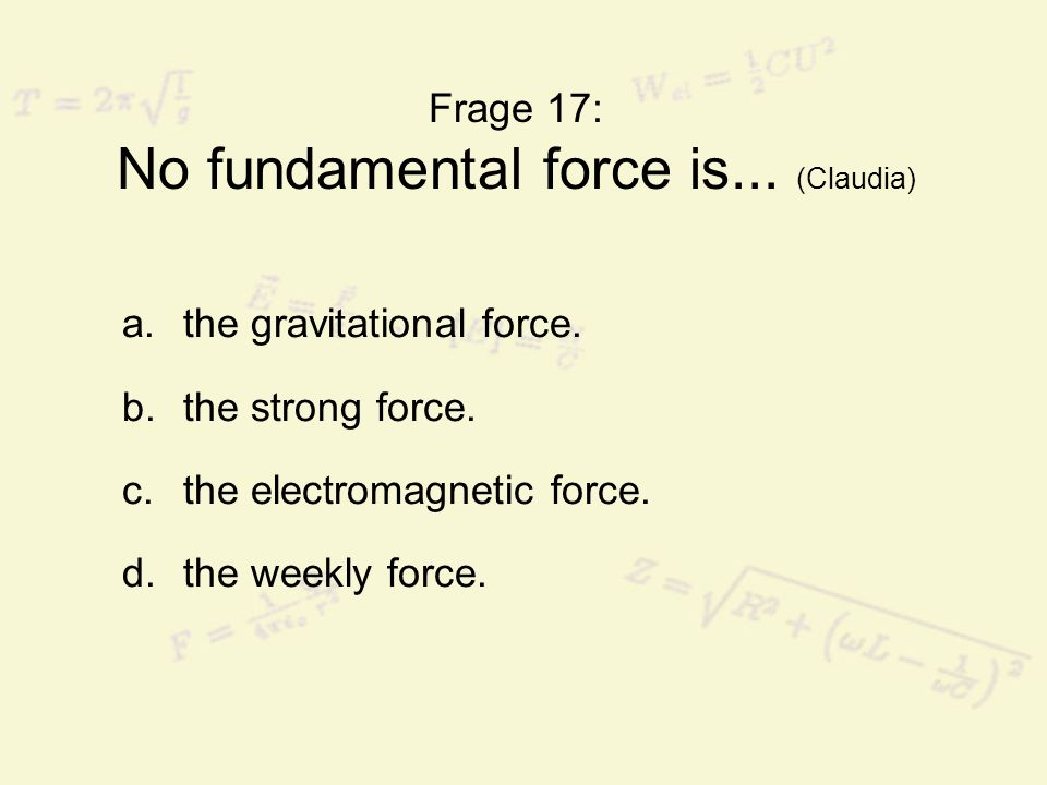 Frage 17: No fundamental force is... (Claudia) a.the gravitational force. b.the strong force. c.the electromagnetic force. d.the weekly force.