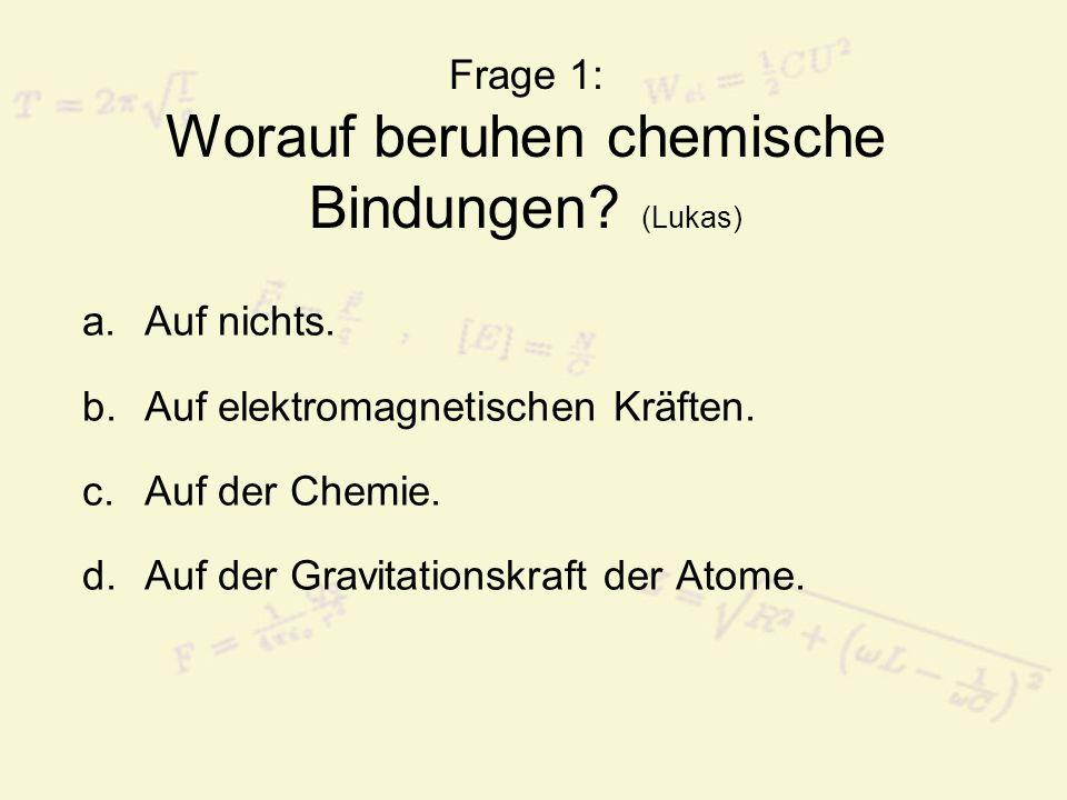 Frage 1: Worauf beruhen chemische Bindungen.(Lukas) a.Auf nichts.