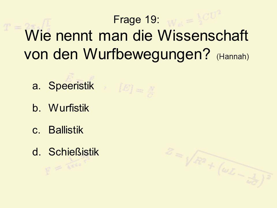 Frage 19: Wie nennt man die Wissenschaft von den Wurfbewegungen.