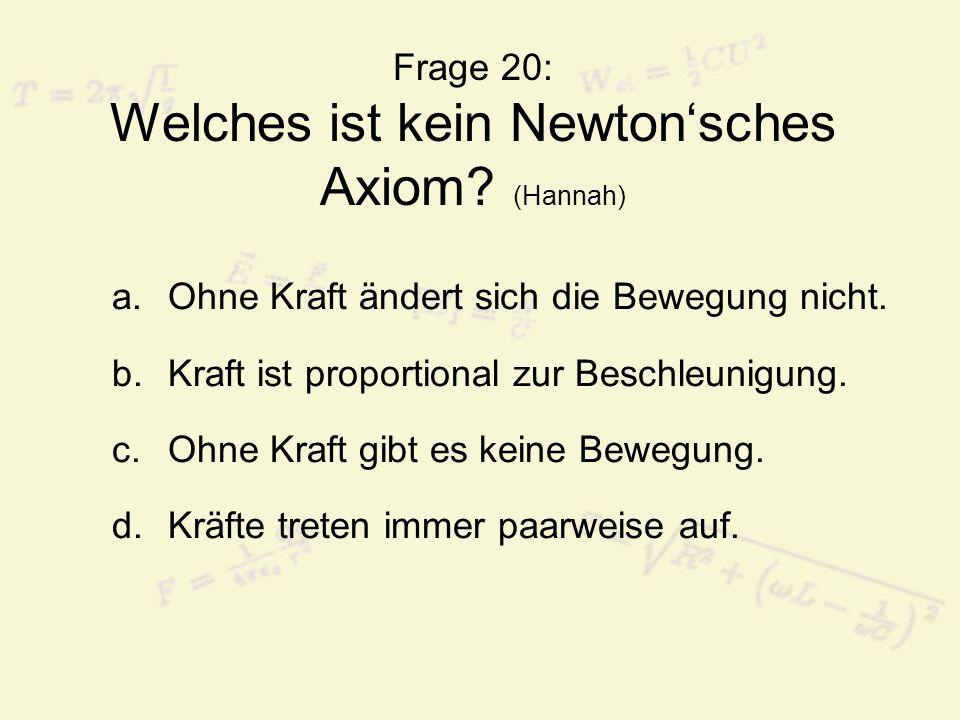Frage 20: Welches ist kein Newtonsches Axiom.(Hannah) a.Ohne Kraft ändert sich die Bewegung nicht.