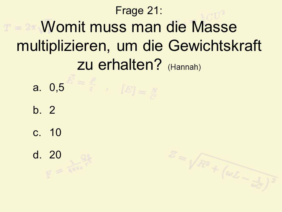 Frage 21: Womit muss man die Masse multiplizieren, um die Gewichtskraft zu erhalten.