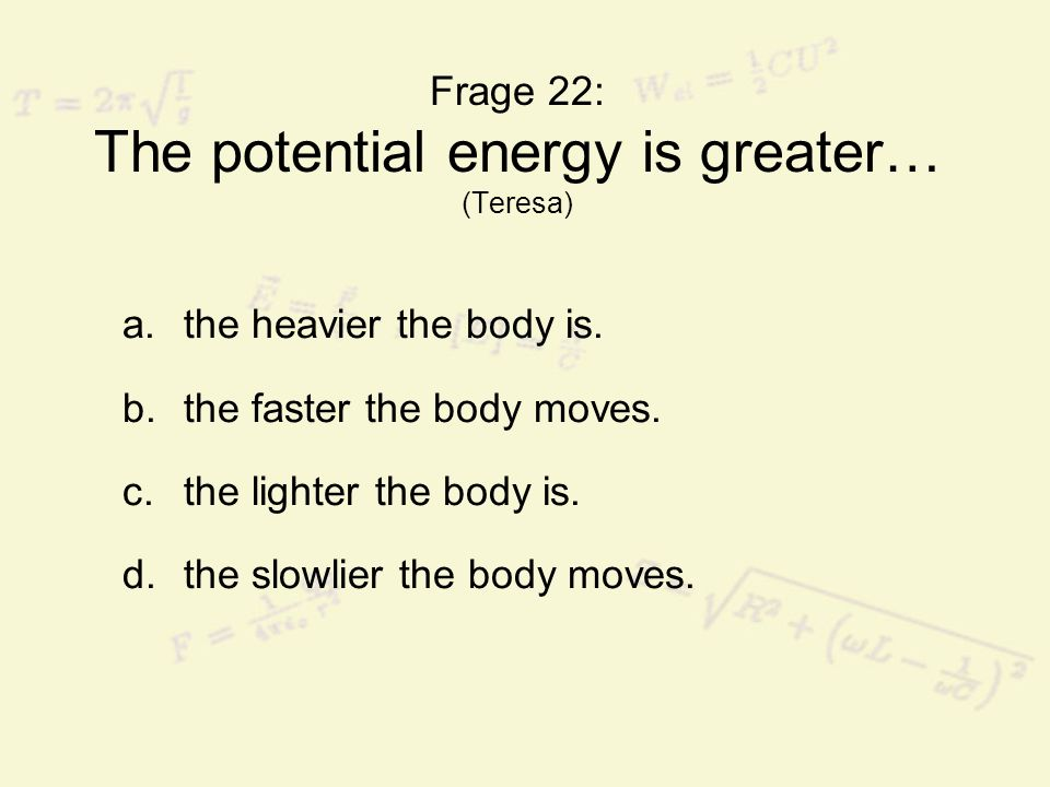 Frage 22: The potential energy is greater… (Teresa) a.the heavier the body is. b.the faster the body moves. c.the lighter the body is. d.the slowlier