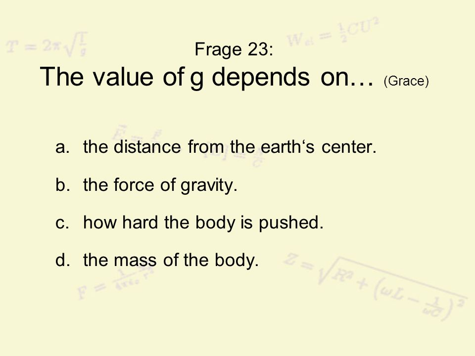 Frage 23: The value of g depends on… (Grace) a.the distance from the earths center. b.the force of gravity. c.how hard the body is pushed. d.the mass