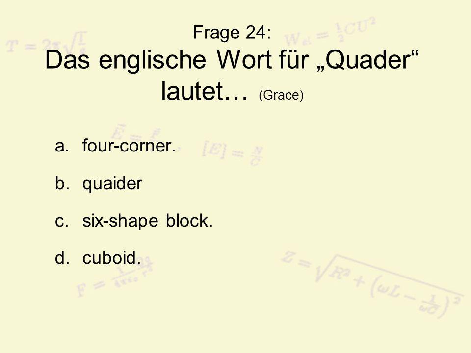 Frage 24: Das englische Wort für Quader lautet… (Grace) a.four-corner.