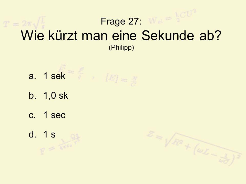 Frage 27: Wie kürzt man eine Sekunde ab? (Philipp) a.1 sek b.1,0 sk c.1 sec d.1 s