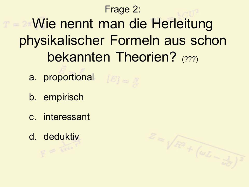 Frage 2: Wie nennt man die Herleitung physikalischer Formeln aus schon bekannten Theorien.