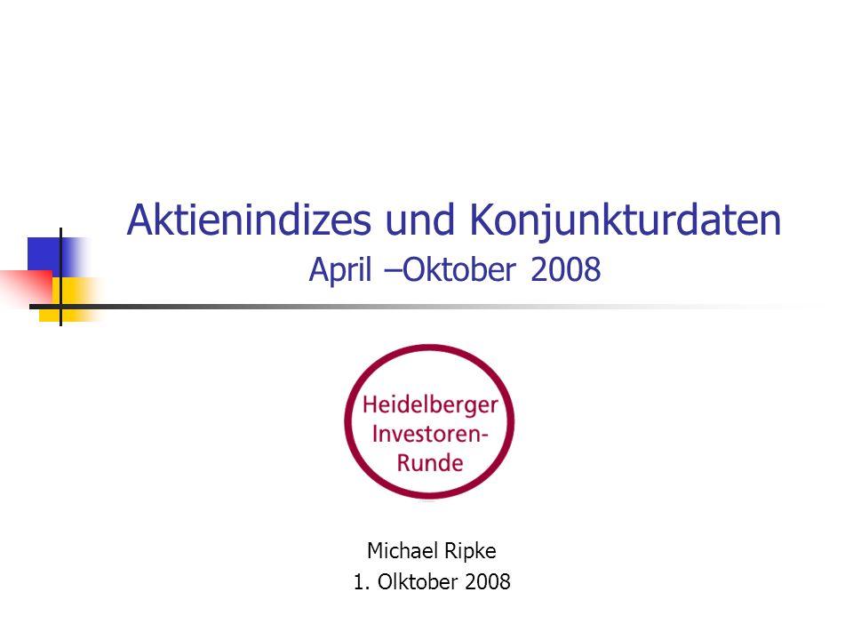Aktienindizes und Konjunkturdaten April –Oktober 2008 Michael Ripke 1. Olktober 2008