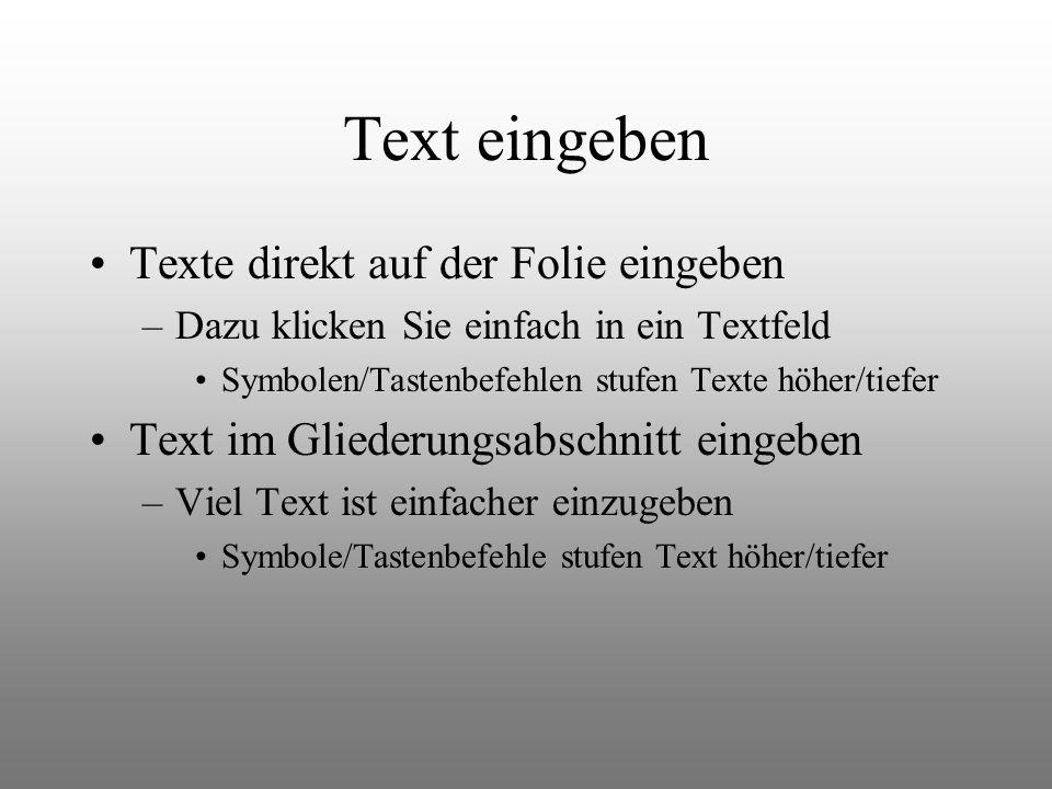 Text eingeben Texte direkt auf der Folie eingeben –Dazu klicken Sie einfach in ein Textfeld Symbolen/Tastenbefehlen stufen Texte höher/tiefer Text im Gliederungsabschnitt eingeben –Viel Text ist einfacher einzugeben Symbole/Tastenbefehle stufen Text höher/tiefer