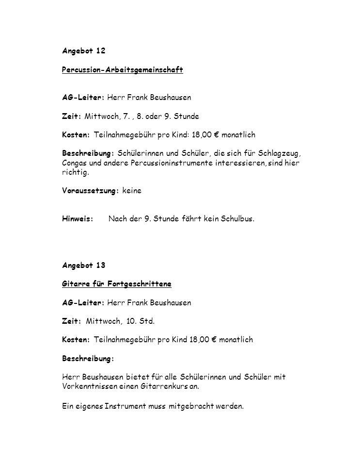 Angebot 12 Percussion-Arbeitsgemeinschaft AG-Leiter: Herr Frank Beushausen Zeit: Mittwoch, 7., 8. oder 9. Stunde Kosten: Teilnahmegebühr pro Kind: 18,