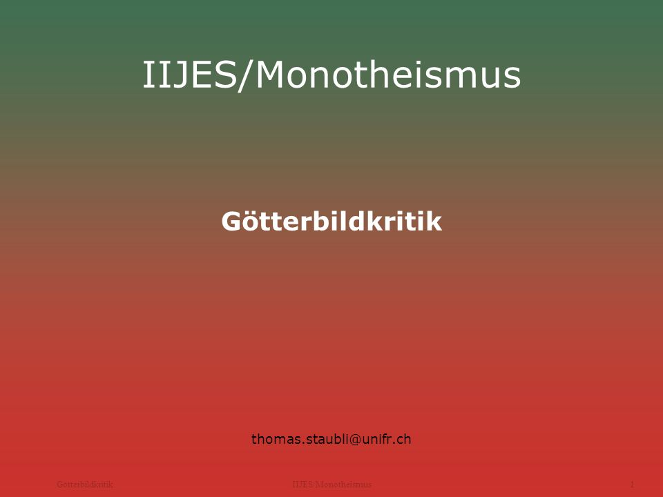 GötterbildkritikIIJES/Monotheismus1 IIJES/Monotheismus Götterbildkritik thomas.staubli@unifr.ch