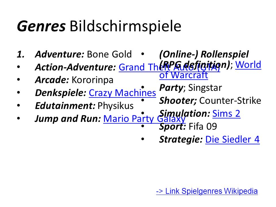 Genres Bildschirmspiele 1.Adventure: Bone Gold Action-Adventure: Grand Theft Auto (GTA)Grand Theft Auto (GTA) Arcade: Kororinpa Denkspiele: Crazy MachinesCrazy Machines Edutainment: Physikus Jump and Run: Mario Party GalaxyMario Party Galaxy (Online-) Rollenspiel (RPG definition); World of WarcraftWorld of Warcraft Party; Singstar Shooter; Counter-Strike Simulation: Sims 2Sims 2 Sport: Fifa 09 Strategie: Die Siedler 4Die Siedler 4 -> Link Spielgenres Wikipedia