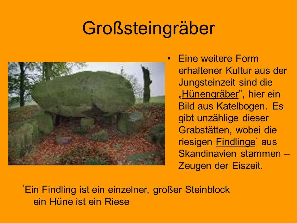 Großsteingräber Eine weitere Form erhaltener Kultur aus der Jungsteinzeit sind dieHünengräber, hier ein Bild aus Katelbogen. Es gibt unzählige dieser
