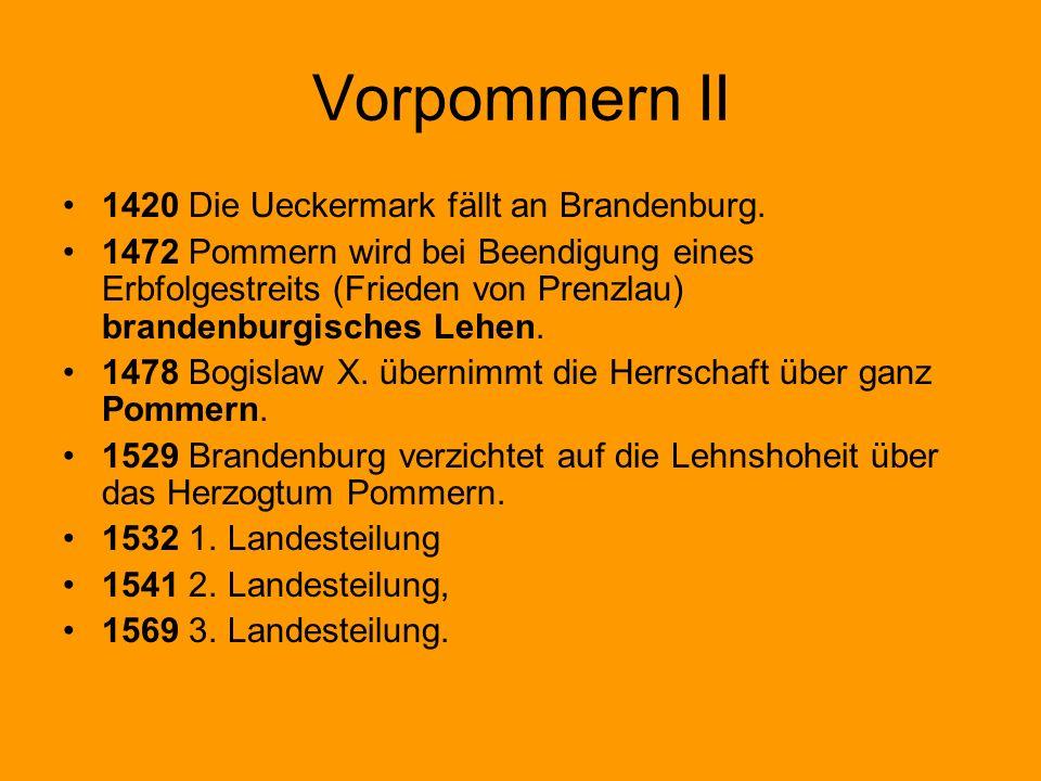 Vorpommern II 1420 Die Ueckermark fällt an Brandenburg. 1472 Pommern wird bei Beendigung eines Erbfolgestreits (Frieden von Prenzlau) brandenburgische