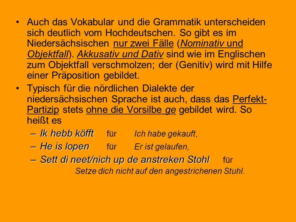 Auch das Vokabular und die Grammatik unterscheiden sich deutlich vom Hochdeutschen. So gibt es im Niedersächsischen nur zwei Fälle (Nominativ und Obje