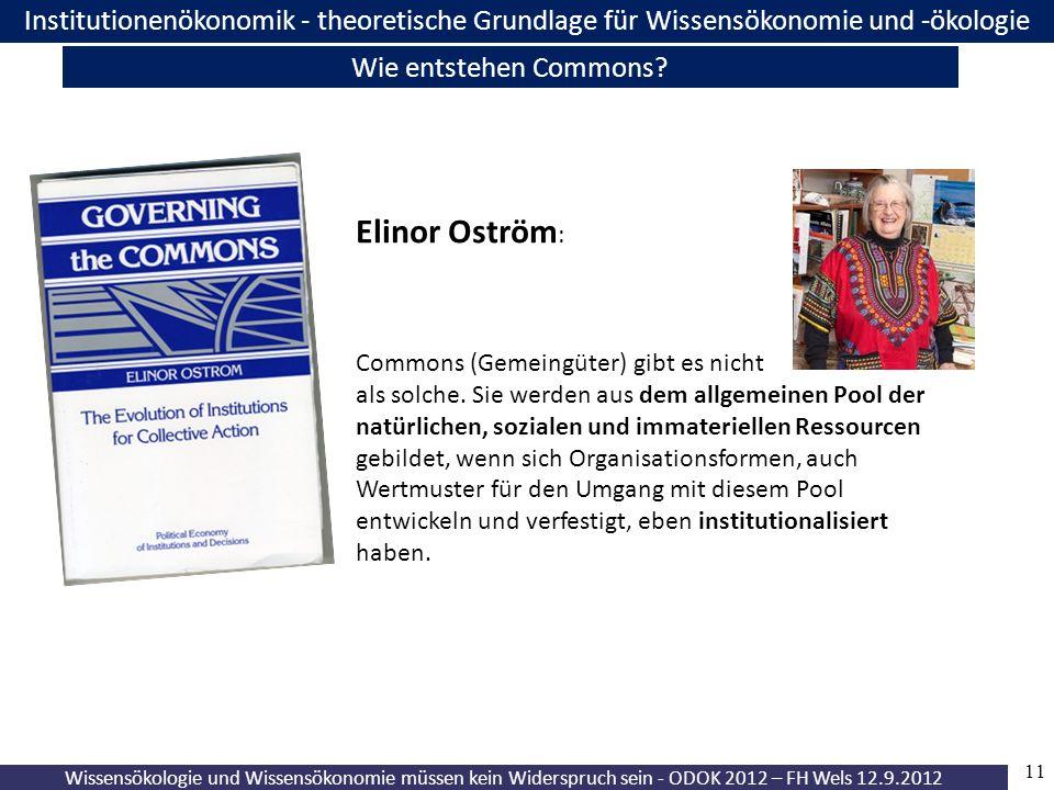 11 Wissensökologie und Wissensökonomie müssen kein Widerspruch sein - ODOK 2012 – FH Wels 12.9.2012 Institutionenökonomik - theoretische Grundlage für Wissensökonomie und -ökologie Wie entstehen Commons.