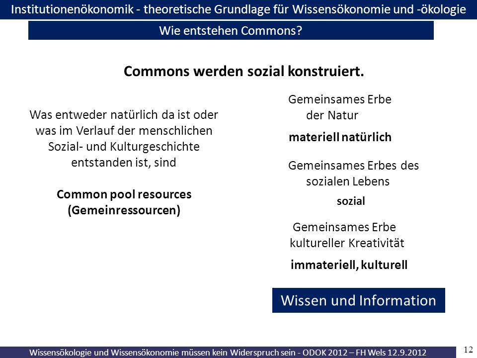 12 Wissensökologie und Wissensökonomie müssen kein Widerspruch sein - ODOK 2012 – FH Wels 12.9.2012 Institutionenökonomik - theoretische Grundlage für Wissensökonomie und -ökologie Wie entstehen Commons.