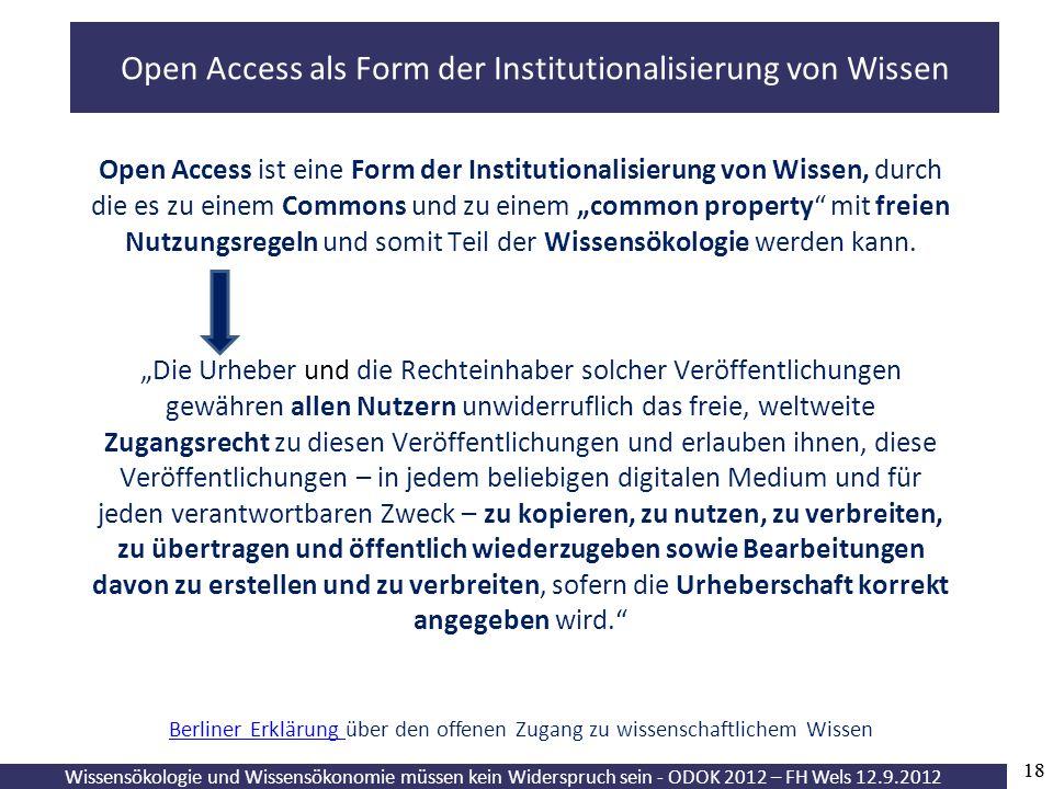 Wissensökologie und Wissensökonomie müssen kein Widerspruch sein - ODOK 2012 – FH Wels 12.9.2012 18 Open Access ist eine Form der Institutionalisierung von Wissen, durch die es zu einem Commons und zu einem common property mit freien Nutzungsregeln und somit Teil der Wissensökologie werden kann.