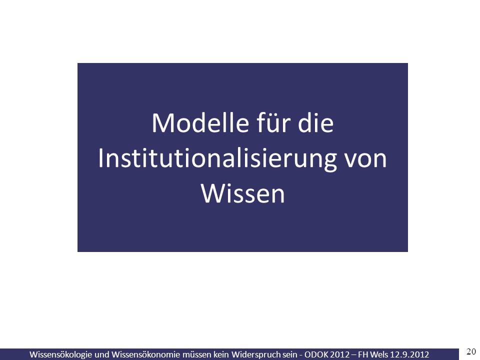 20 Wissensökologie und Wissensökonomie müssen kein Widerspruch sein - ODOK 2012 – FH Wels 12.9.2012 Modelle für die Institutionalisierung von Wissen