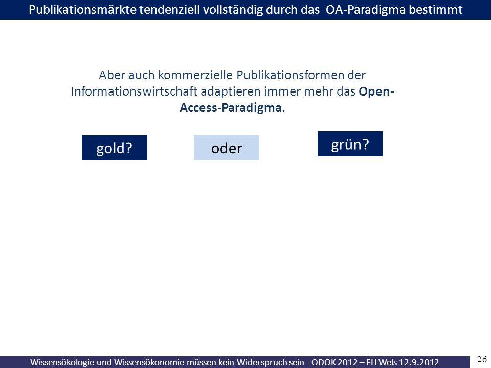 26 Wissensökologie und Wissensökonomie müssen kein Widerspruch sein - ODOK 2012 – FH Wels 12.9.2012 Publikationsmärkte tendenziell vollständig durch das OA-Paradigma bestimmt gold.