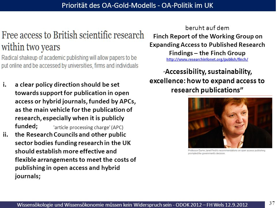37 Wissensökologie und Wissensökonomie müssen kein Widerspruch sein - ODOK 2012 – FH Wels 12.9.2012 Priorität des OA-Gold-Modells - OA-Politik im UK beruht auf dem Finch Report of the Working Group on Expanding Access to Published Research Findings – the Finch Group http://www.researchinfonet.org/publish/finch/ http://www.researchinfonet.org/publish/finch/ Accessibility, sustainability, excellence: how to expand access to research publications i.a clear policy direction should be set towards support for publication in open access or hybrid journals, funded by APCs, as the main vehicle for the publication of research, especially when it is publicly funded; ii.the Research Councils and other public sector bodies funding research in the UK should establish more effective and flexible arrangements to meet the costs of publishing in open access and hybrid journals; article processing charge (APC)