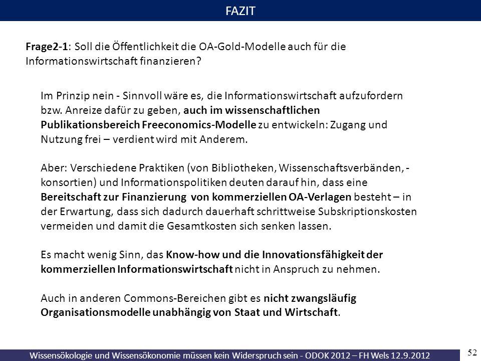 Wissensökologie und Wissensökonomie müssen kein Widerspruch sein - ODOK 2012 – FH Wels 12.9.2012 52 FAZIT Frage2-1: Soll die Öffentlichkeit die OA-Gold-Modelle auch für die Informationswirtschaft finanzieren.