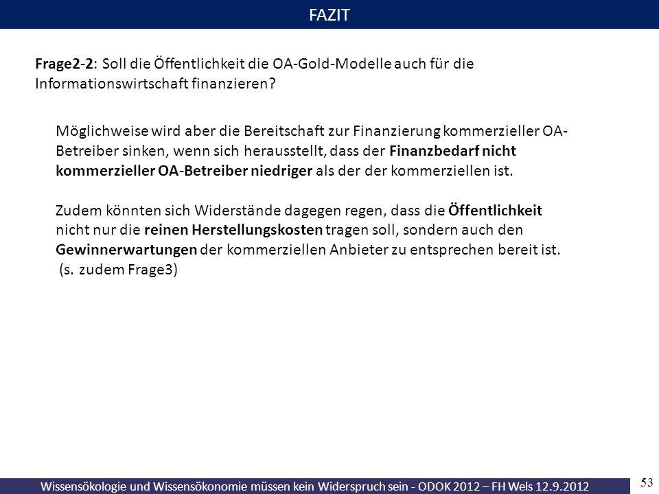 Wissensökologie und Wissensökonomie müssen kein Widerspruch sein - ODOK 2012 – FH Wels 12.9.2012 53 FAZIT Frage2-2: Soll die Öffentlichkeit die OA-Gold-Modelle auch für die Informationswirtschaft finanzieren.