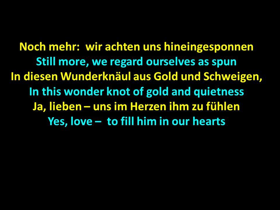 Noch mehr: wir achten uns hineingesponnen Still more, we regard ourselves as spun In diesen Wunderknäul aus Gold und Schweigen, In this wonder knot of gold and quietness Ja, lieben – uns im Herzen ihm zu fühlen Yes, love – to fill him in our hearts