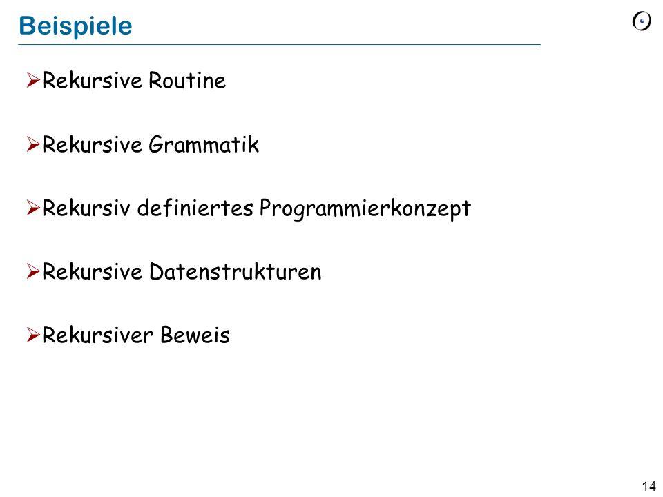 14 Beispiele Rekursive Routine Rekursive Grammatik Rekursiv definiertes Programmierkonzept Rekursive Datenstrukturen Rekursiver Beweis