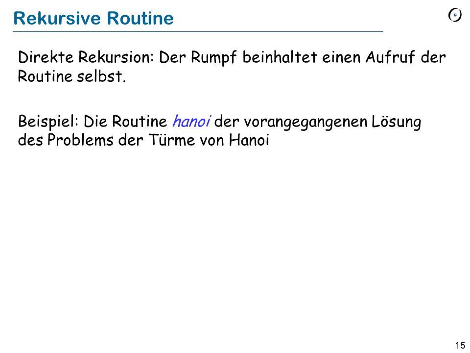 15 Rekursive Routine Direkte Rekursion: Der Rumpf beinhaltet einen Aufruf der Routine selbst. Beispiel: Die Routine hanoi der vorangegangenen Lösung d