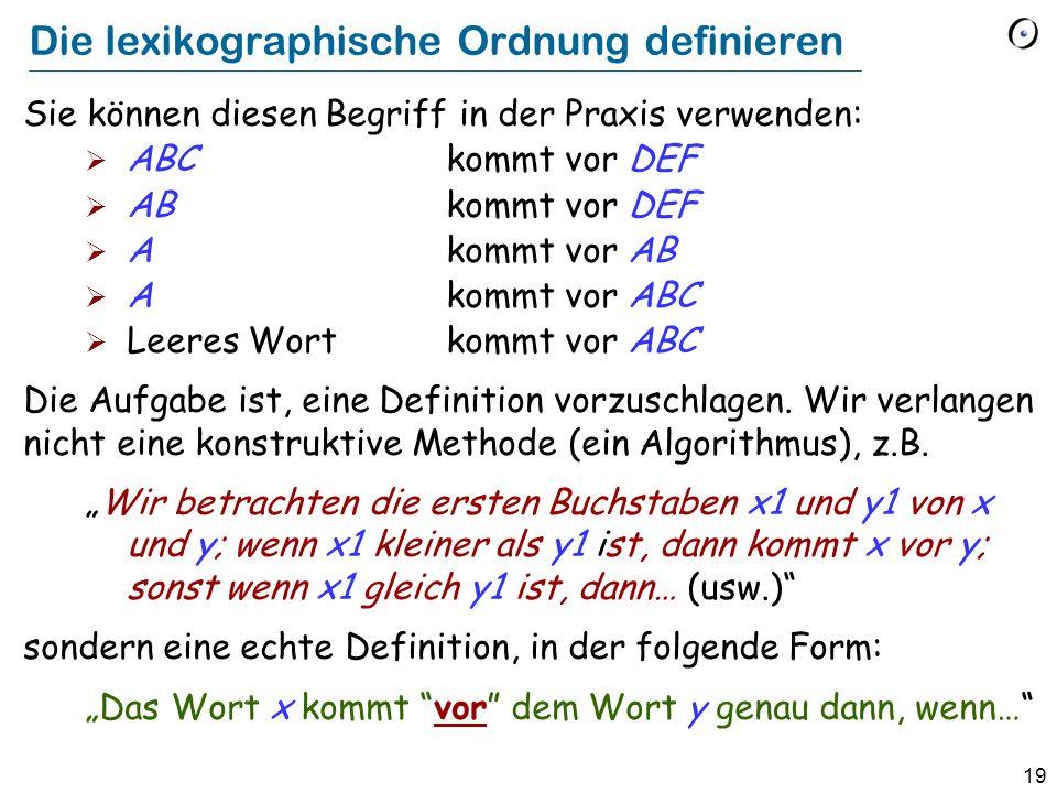 19 Die lexikographische Ordnung definieren Sie können diesen Begriff in der Praxis verwenden: ABC kommt vor DEF ABkommt vor DEF A kommt vor AB Akommt vor ABC Leeres Wortkommt vor ABC Die Aufgabe ist, eine Definition vorzuschlagen.