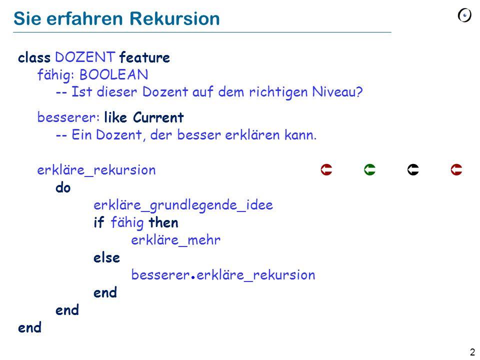 2 Sie erfahren Rekursion class DOZENT feature fähig: BOOLEAN -- Ist dieser Dozent auf dem richtigen Niveau? besserer: like Current -- Ein Dozent, der