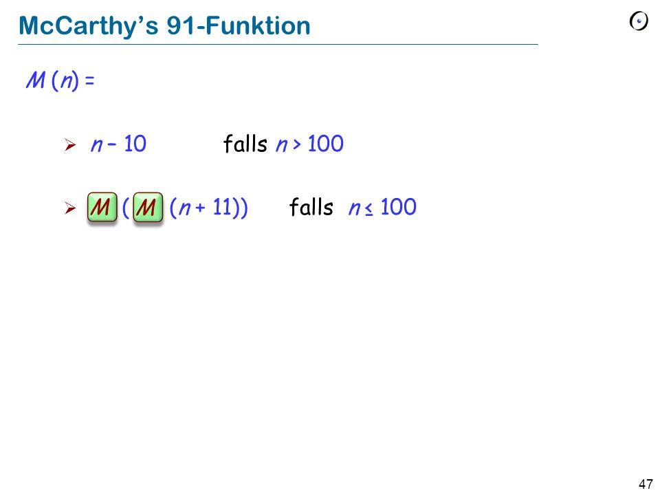 47 McCarthys 91-Funktion M (n) = n – 10 falls n > 100 M ( M (n + 11)) falls n 100 M M