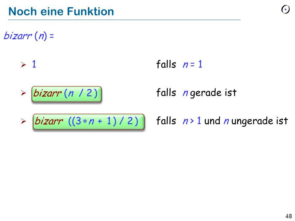 48 Noch eine Funktion bizarr (n) = 1 falls n = 1 bizarre (n / 2) falls n gerade ist bizarre ((3 n + 1) / 2) falls n > 1 und n ungerade ist bizarr (n / 2 ) bizarr ((3 n + 1 ) / 2 )
