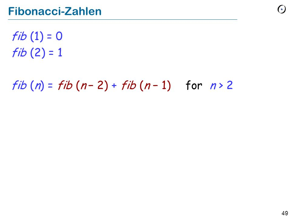 49 Fibonacci-Zahlen fib (1) = 0 fib (2) = 1 fib (n) = fib (n 2) + fib (n 1) for n > 2