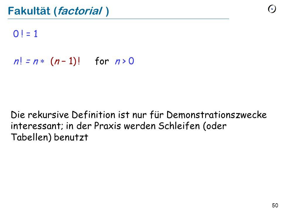 50 Fakultät (factorial ) 0 ! = 1 n ! = n (n 1) ! for n > 0 Die rekursive Definition ist nur für Demonstrationszwecke interessant; in der Praxis werden