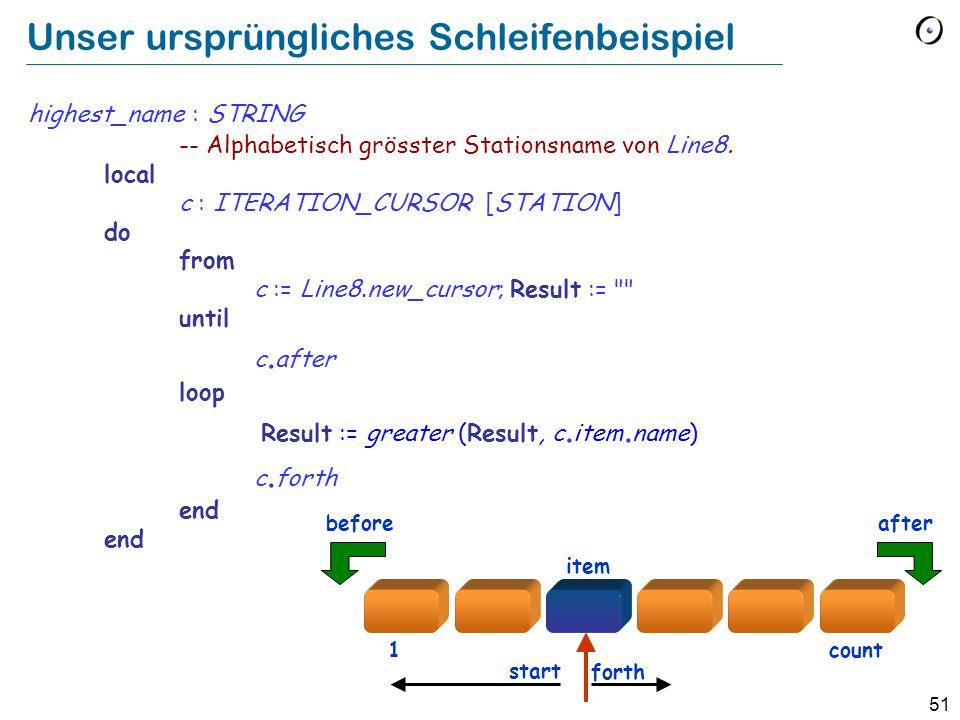 51 Unser ursprüngliches Schleifenbeispiel highest_name : STRING -- Alphabetisch grösster Stationsname von Line8. local c : ITERATION_CURSOR [STATION]