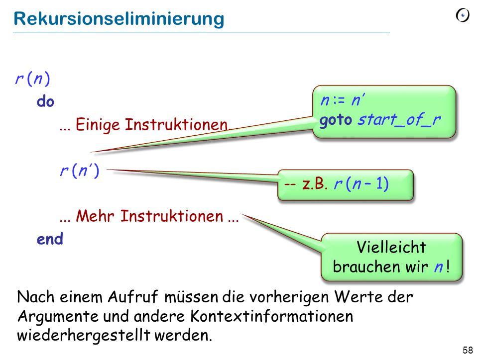 58 Rekursionseliminierung r (n ) do... Einige Instruktionen... r (n )... Mehr Instruktionen... end Vielleicht brauchen wir n ! n := n goto start_of_r
