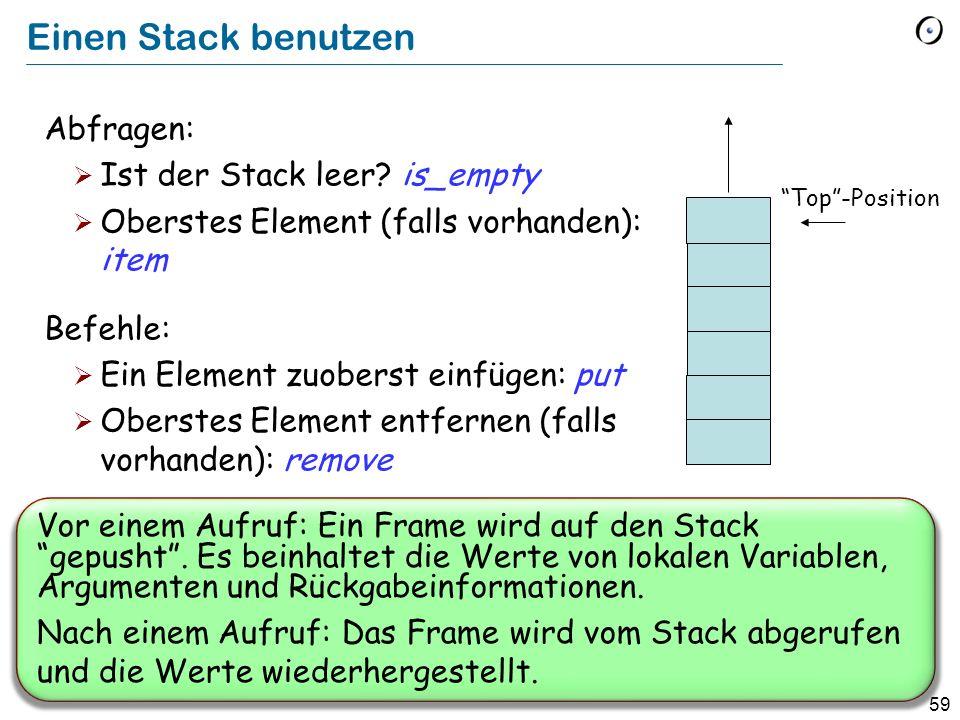 59 Einen Stack benutzen Abfragen: Ist der Stack leer? is_empty Oberstes Element (falls vorhanden): item Befehle: Ein Element zuoberst einfügen: put Ob