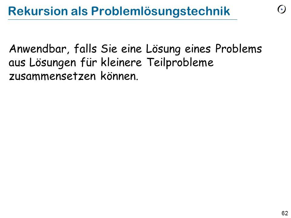 62 Rekursion als Problemlösungstechnik Anwendbar, falls Sie eine Lösung eines Problems aus Lösungen für kleinere Teilprobleme zusammensetzen können.